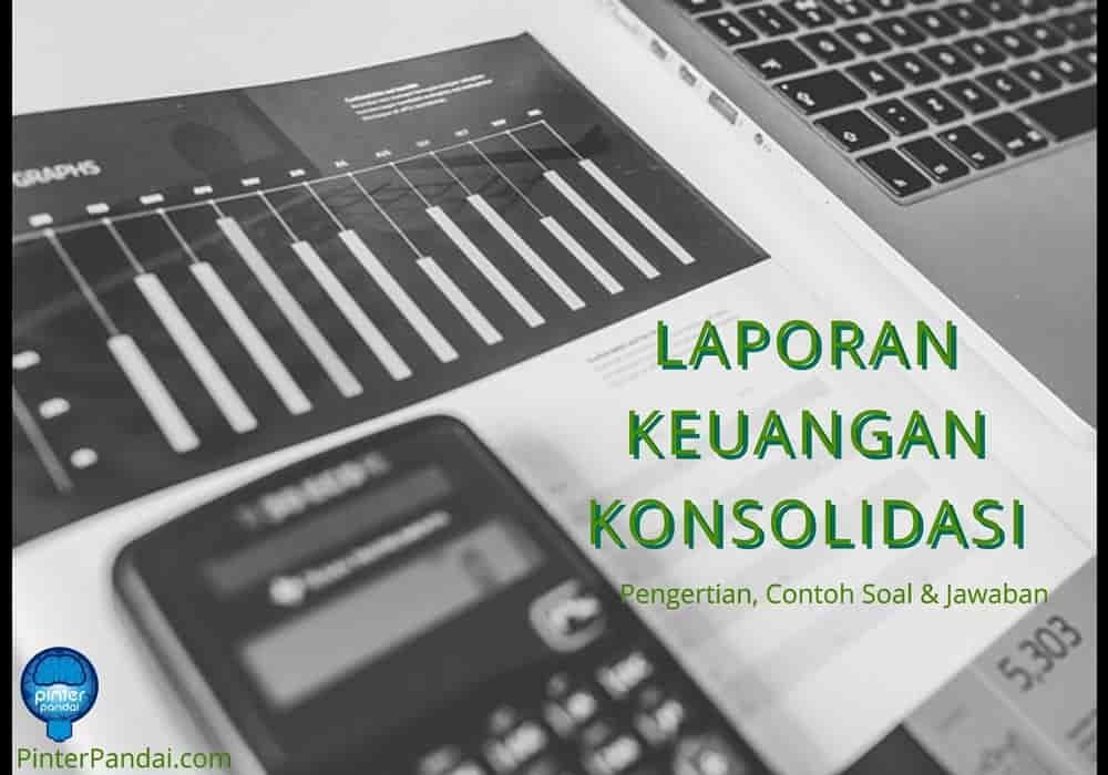 Laporan Keuangan Konsolidasi Pengertian Dan Contoh Soal Akuntansi