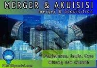 Merger dan Akuisisi (Merger Acquisition) - Penjelasan, Jenis, Cara Hitung dan Contoh